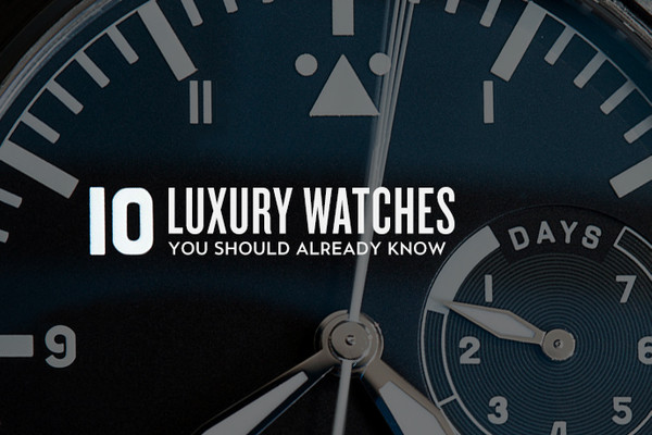 10 Luxury Watches You Should Already Know