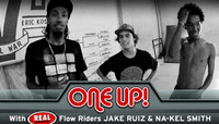 ONE UP -- With REAL Flow Riders Jake Ruiz & Na-kel Smith
