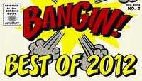 BANGIN -- Best Of 2012