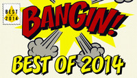BEST OF 2014 -- Bangin!