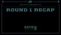 BATB 8 -- Round 1 Recap