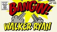 BANGIN! -- Walker Ryan