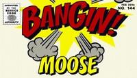 BANGIN! -- Moose