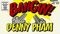 BANGIN! -- Denny Pham