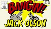 BANGIN! -- Jack Olson