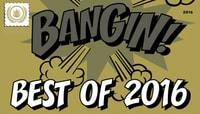 BEST OF 2016 -- BANGIN!